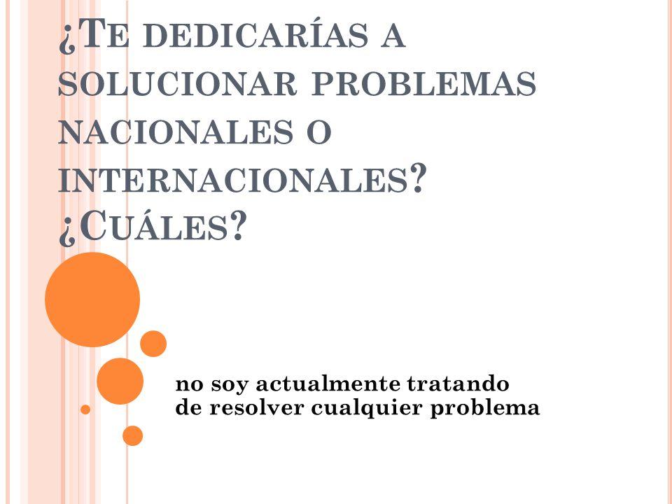 ¿T E DEDICARÍAS A SOLUCIONAR PROBLEMAS NACIONALES O INTERNACIONALES .