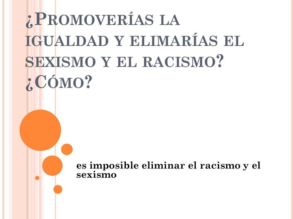¿P ROMOVERÍAS LA IGUALDAD Y ELIMARÍAS EL SEXISMO Y EL RACISMO .