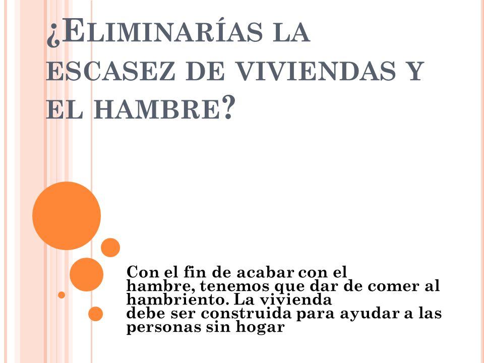 ¿E LIMINARÍAS LA ESCASEZ DE VIVIENDAS Y EL HAMBRE .