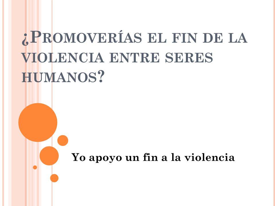 ¿P ROMOVERÍAS EL FIN DE LA VIOLENCIA ENTRE SERES HUMANOS Yo apoyo un fin a la violencia