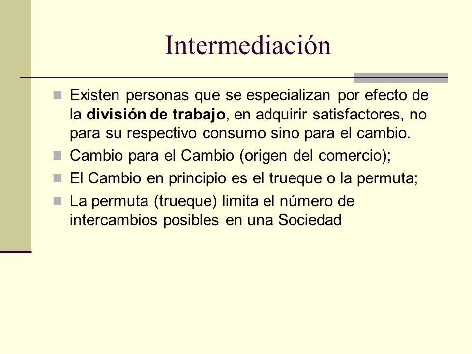 Intermediación Existen personas que se especializan por efecto de la división de trabajo, en adquirir satisfactores, no para su respectivo consumo sino para el cambio.