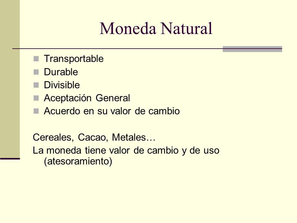 Moneda Natural Transportable Durable Divisible Aceptación General Acuerdo en su valor de cambio Cereales, Cacao, Metales… La moneda tiene valor de cambio y de uso (atesoramiento)