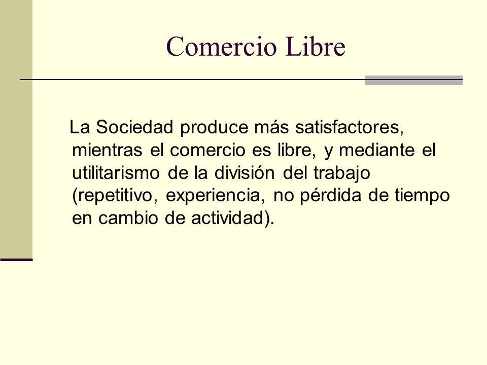 Comercio Libre La Sociedad produce más satisfactores, mientras el comercio es libre, y mediante el utilitarismo de la división del trabajo (repetitivo, experiencia, no pérdida de tiempo en cambio de actividad).