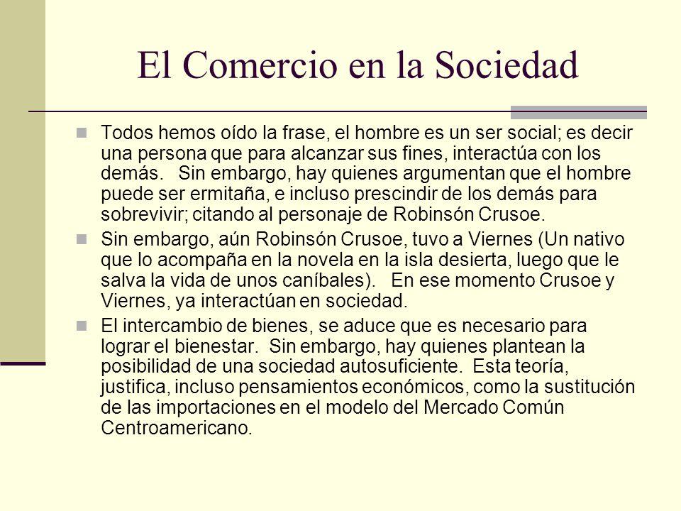 El Comercio en la Sociedad Todos hemos oído la frase, el hombre es un ser social; es decir una persona que para alcanzar sus fines, interactúa con los demás.