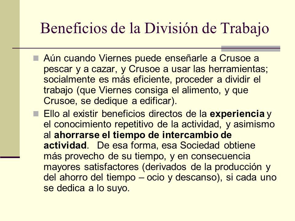 Beneficios de la División de Trabajo Aún cuando Viernes puede enseñarle a Crusoe a pescar y a cazar, y Crusoe a usar las herramientas; socialmente es más eficiente, proceder a dividir el trabajo (que Viernes consiga el alimento, y que Crusoe, se dedique a edificar).