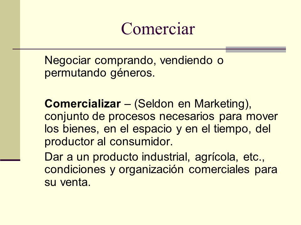 Comerciar Negociar comprando, vendiendo o permutando géneros.