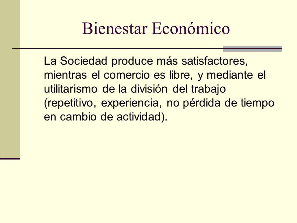 Bienestar Económico La Sociedad produce más satisfactores, mientras el comercio es libre, y mediante el utilitarismo de la división del trabajo (repetitivo, experiencia, no pérdida de tiempo en cambio de actividad).