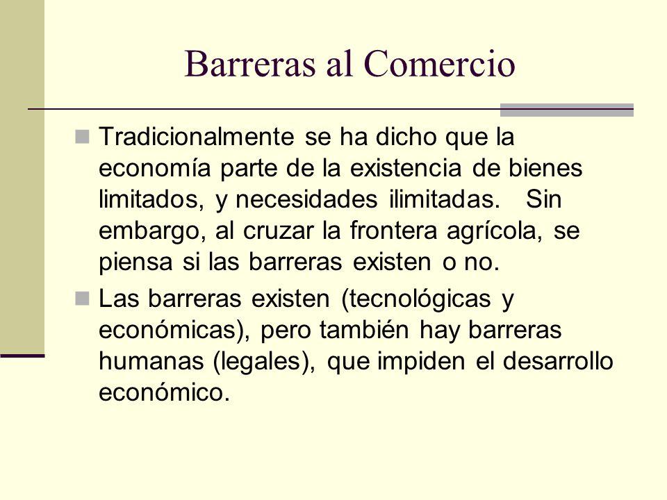 Barreras al Comercio Tradicionalmente se ha dicho que la economía parte de la existencia de bienes limitados, y necesidades ilimitadas.