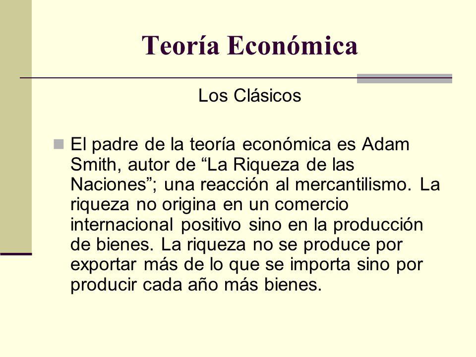 Teoría Económica Los Clásicos El padre de la teoría económica es Adam Smith, autor de La Riqueza de las Naciones ; una reacción al mercantilismo.