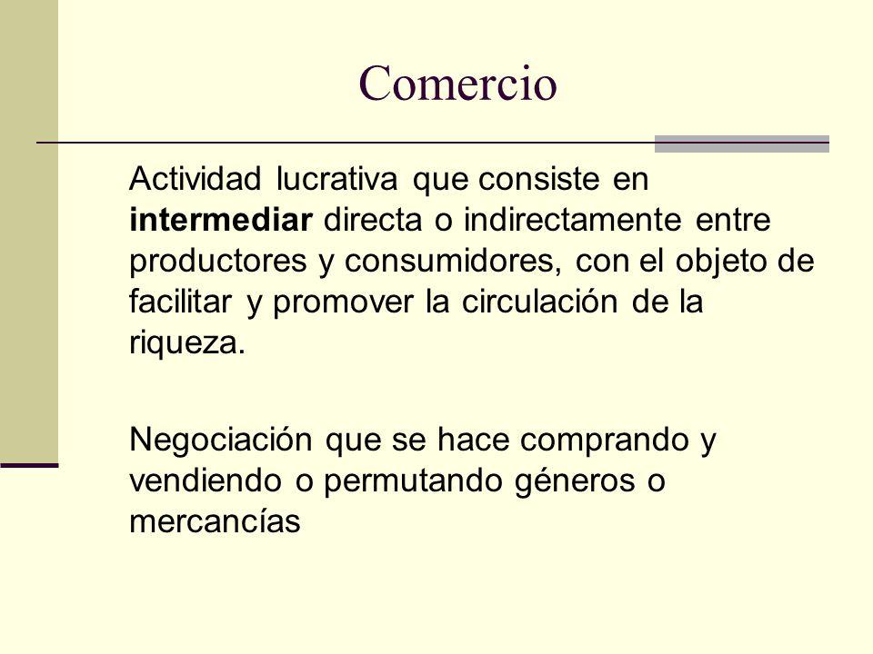 Comercio Actividad lucrativa que consiste en intermediar directa o indirectamente entre productores y consumidores, con el objeto de facilitar y promover la circulación de la riqueza.