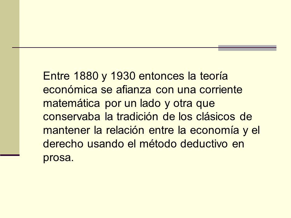 Entre 1880 y 1930 entonces la teoría económica se afianza con una corriente matemática por un lado y otra que conservaba la tradición de los clásicos de mantener la relación entre la economía y el derecho usando el método deductivo en prosa.