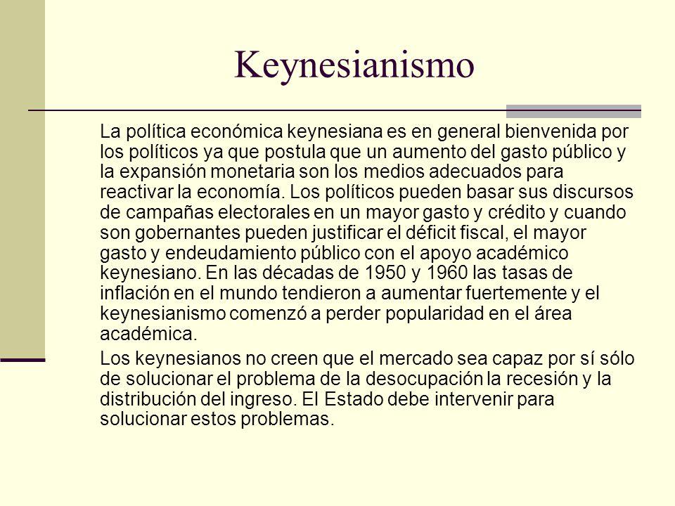 Keynesianismo La política económica keynesiana es en general bienvenida por los políticos ya que postula que un aumento del gasto público y la expansión monetaria son los medios adecuados para reactivar la economía.