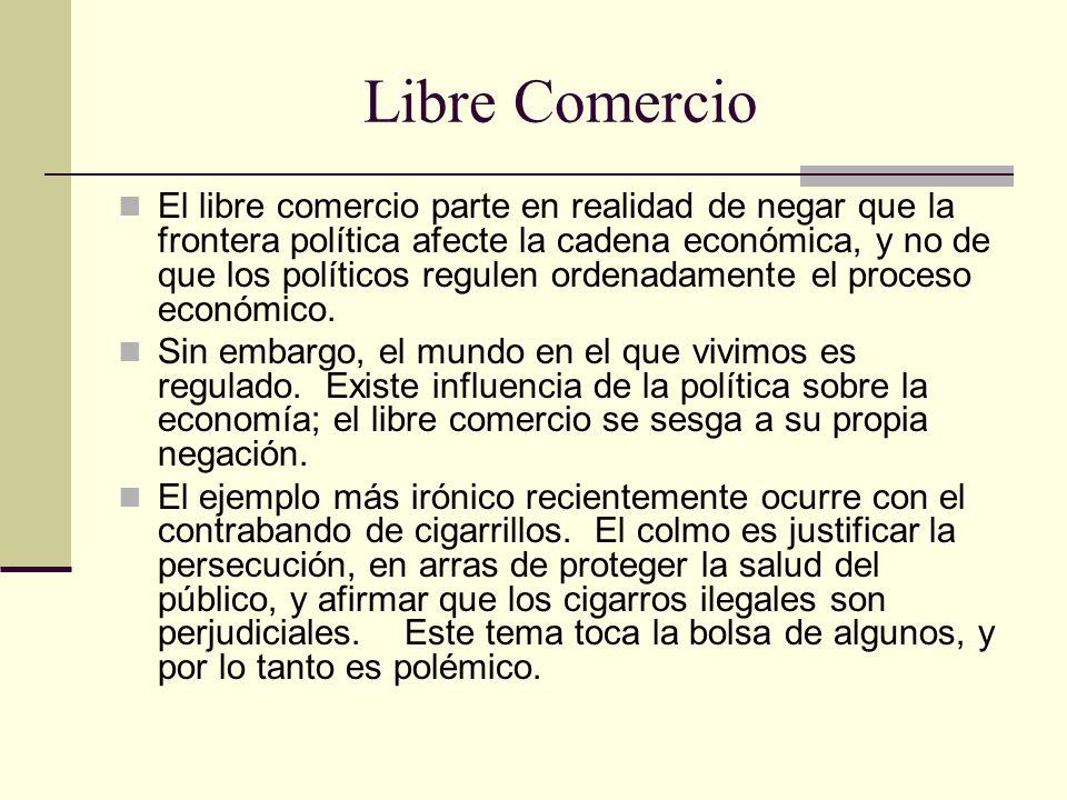 Libre Comercio El libre comercio parte en realidad de negar que la frontera política afecte la cadena económica, y no de que los políticos regulen ordenadamente el proceso económico.