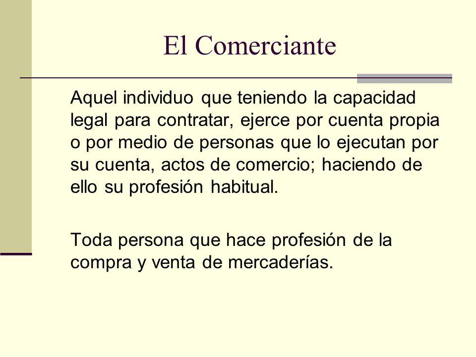 El Comerciante Aquel individuo que teniendo la capacidad legal para contratar, ejerce por cuenta propia o por medio de personas que lo ejecutan por su cuenta, actos de comercio; haciendo de ello su profesión habitual.