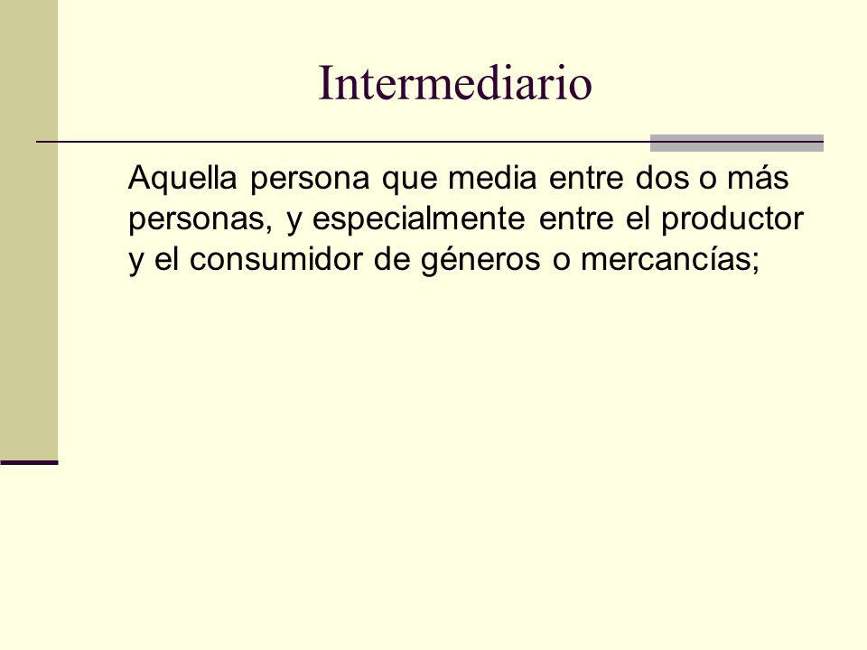 Intermediario Aquella persona que media entre dos o más personas, y especialmente entre el productor y el consumidor de géneros o mercancías;