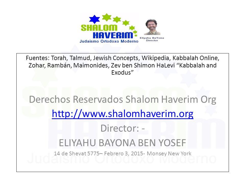 Fuentes: Torah, Talmud, Jewish Concepts, Wikipedia, Kabbalah Online, Zohar, Rambán, Maimonides, Zev ben Shimon HaLevi Kabbalah and Exodus Derechos Reservados Shalom Haverim Org http://www.shalomhaverim.org Director: - ELIYAHU BAYONA BEN YOSEF 14 de Shevat 5775– Febrero 3, 2015- Monsey New York