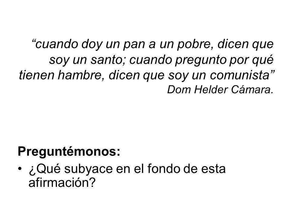 cuando doy un pan a un pobre, dicen que soy un santo; cuando pregunto por qué tienen hambre, dicen que soy un comunista Dom Helder Cámara.