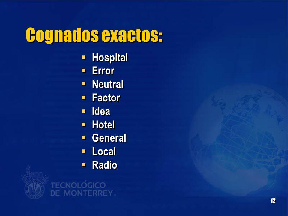12 Cognados exactos:  Hospital  Error  Neutral  Factor  Idea  Hotel  General  Local  Radio  Hospital  Error  Neutral  Factor  Idea  Hotel  General  Local  Radio