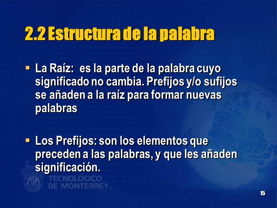 15 2.2 Estructura de la palabra  La Raíz: es la parte de la palabra cuyo significado no cambia.