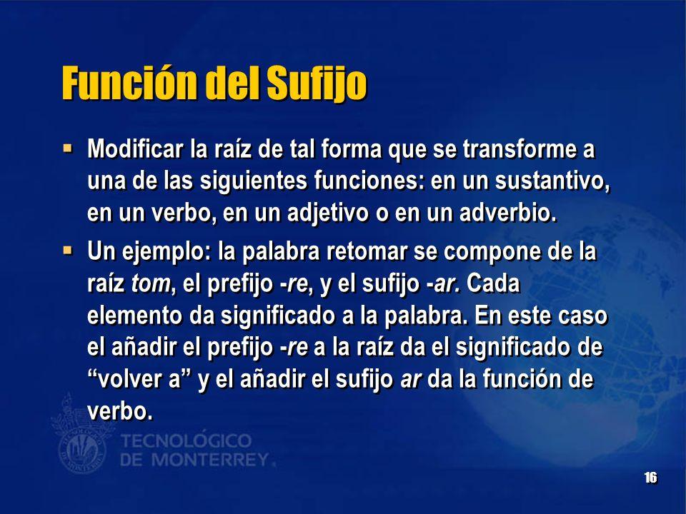 16 Función del Sufijo  Modificar la raíz de tal forma que se transforme a una de las siguientes funciones: en un sustantivo, en un verbo, en un adjetivo o en un adverbio.