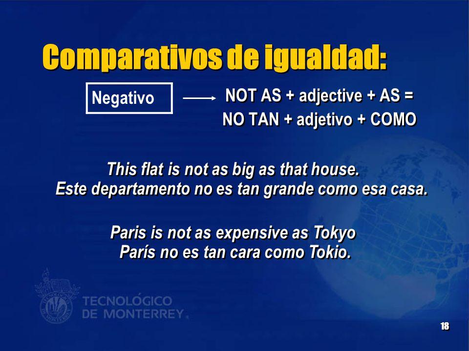 18 Comparativos de igualdad: Negativo NOT AS + adjective + AS = NO TAN + adjetivo + COMO NOT AS + adjective + AS = NO TAN + adjetivo + COMO This flat is not as big as that house.