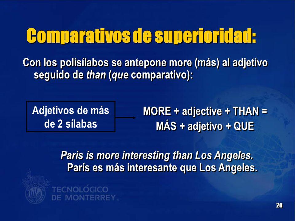 20 Comparativos de superioridad: Adjetivos de más de 2 sílabas MORE + adjective + THAN = MÁS + adjetivo + QUE MORE + adjective + THAN = MÁS + adjetivo + QUE Con los polisílabos se antepone more (más) al adjetivo seguido de than ( que comparativo): Paris is more interesting than Los Angeles.