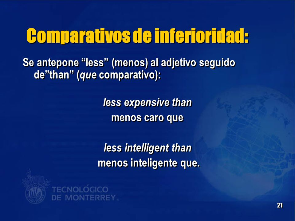 21 Comparativos de inferioridad: Se antepone less (menos) al adjetivo seguido de than ( que comparativo): less expensive than menos caro que less intelligent than menos inteligente que.