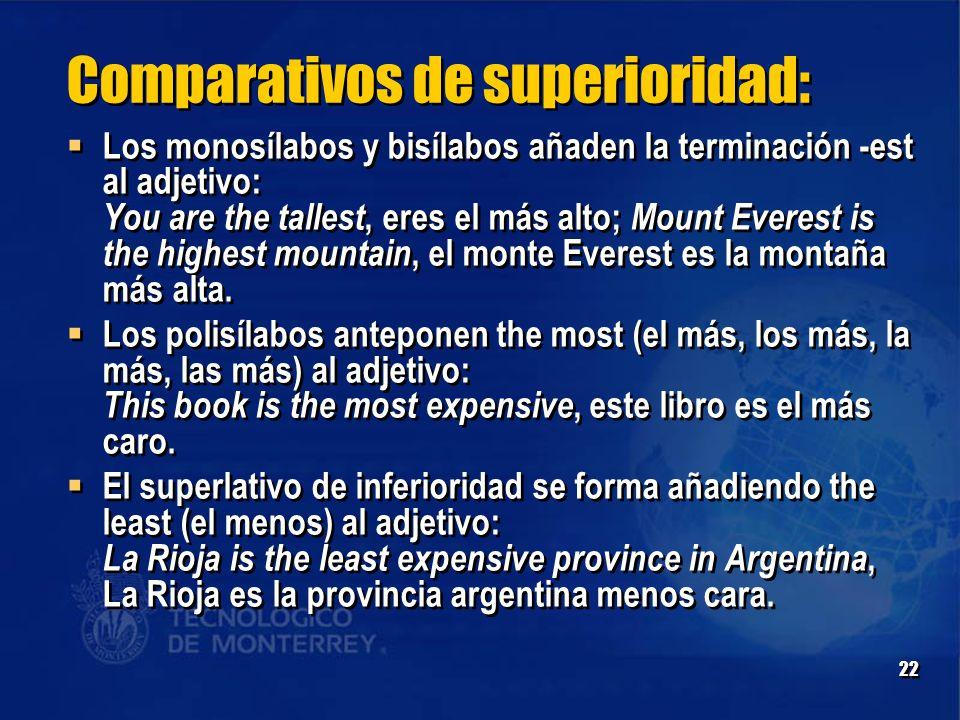 22 Comparativos de superioridad:  Los monosílabos y bisílabos añaden la terminación -est al adjetivo: You are the tallest, eres el más alto; Mount Everest is the highest mountain, el monte Everest es la montaña más alta.