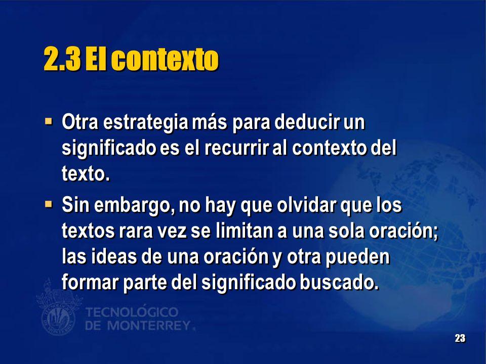 23 2.3 El contexto  Otra estrategia más para deducir un significado es el recurrir al contexto del texto.