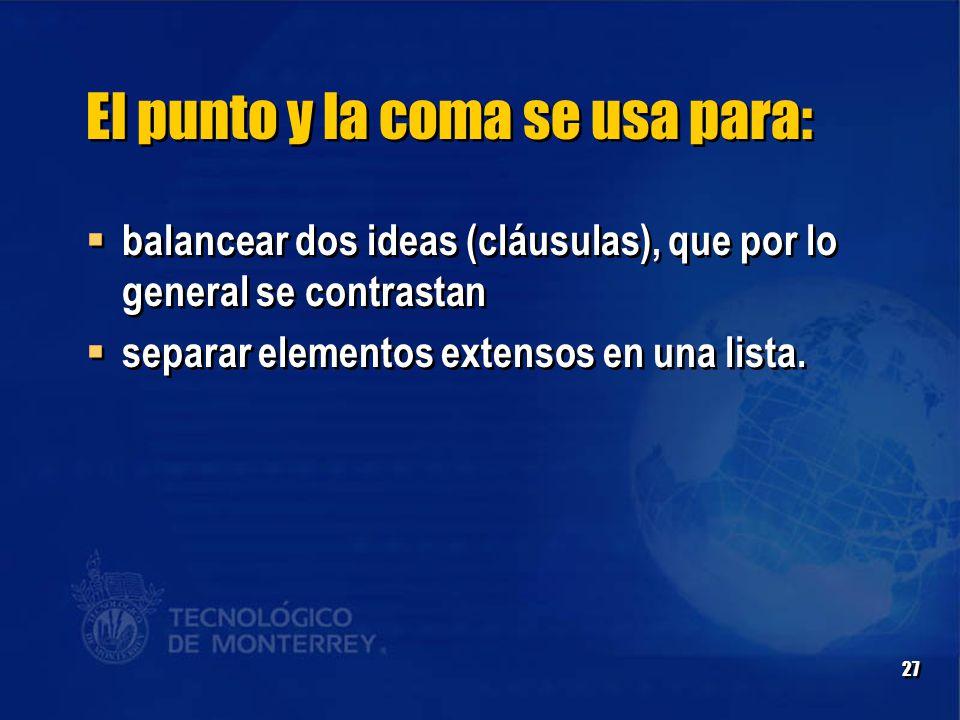 27 El punto y la coma se usa para:  balancear dos ideas (cláusulas), que por lo general se contrastan  separar elementos extensos en una lista.