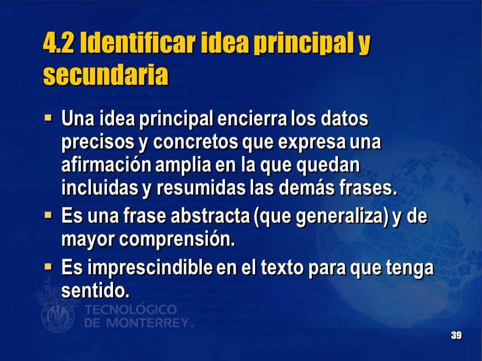 39 4.2 Identificar idea principal y secundaria  Una idea principal encierra los datos precisos y concretos que expresa una afirmación amplia en la que quedan incluidas y resumidas las demás frases.