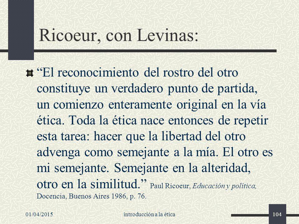 01/04/2015introducción a la ética104 Ricoeur, con Levinas: El reconocimiento del rostro del otro constituye un verdadero punto de partida, un comienzo enteramente original en la vía ética.