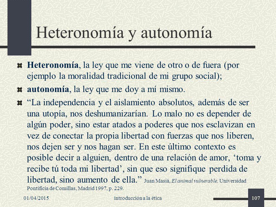 01/04/2015introducción a la ética107 Heteronomía y autonomía Heteronomía, la ley que me viene de otro o de fuera (por ejemplo la moralidad tradicional de mi grupo social); autonomía, la ley que me doy a mí mismo.