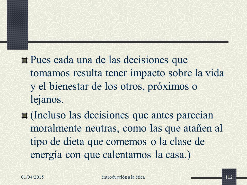 01/04/2015introducción a la ética112 Pues cada una de las decisiones que tomamos resulta tener impacto sobre la vida y el bienestar de los otros, próximos o lejanos.
