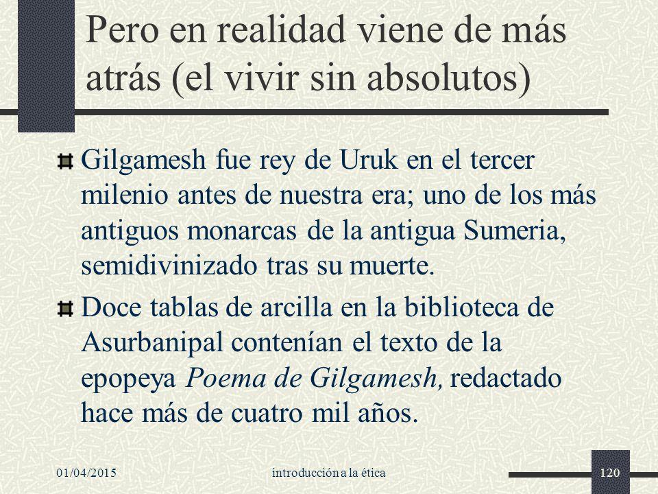 01/04/2015introducción a la ética120 Pero en realidad viene de más atrás (el vivir sin absolutos) Gilgamesh fue rey de Uruk en el tercer milenio antes de nuestra era; uno de los más antiguos monarcas de la antigua Sumeria, semidivinizado tras su muerte.