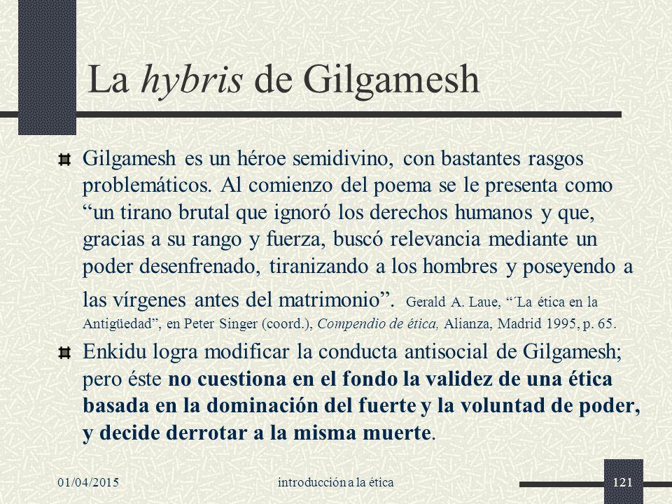 01/04/2015introducción a la ética121 La hybris de Gilgamesh Gilgamesh es un héroe semidivino, con bastantes rasgos problemáticos.