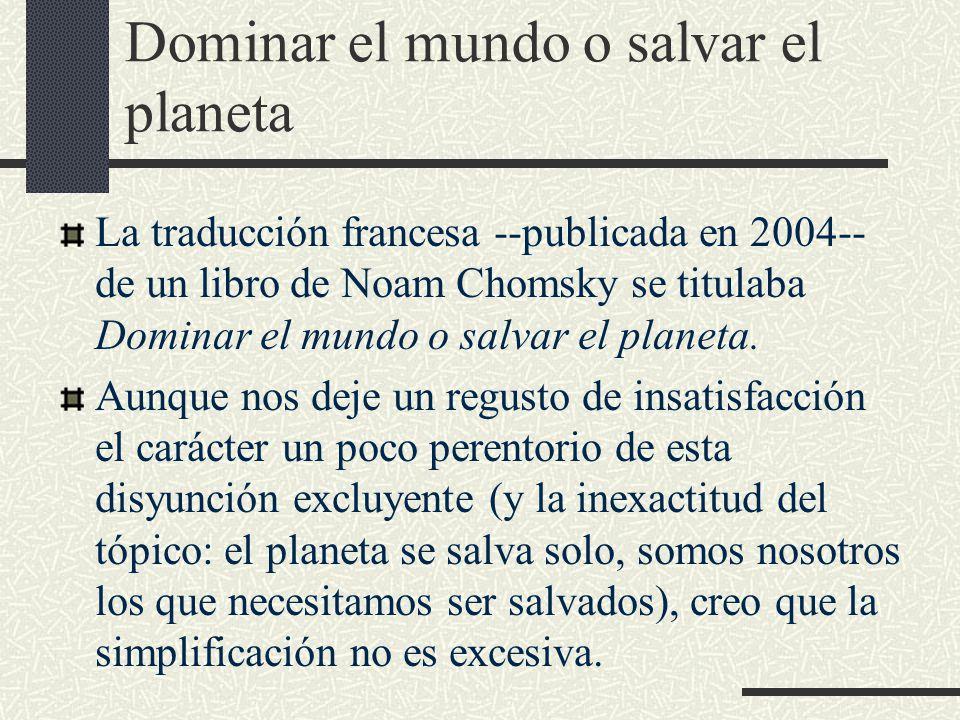 Dominar el mundo o salvar el planeta La traducción francesa --publicada en 2004-- de un libro de Noam Chomsky se titulaba Dominar el mundo o salvar el planeta.