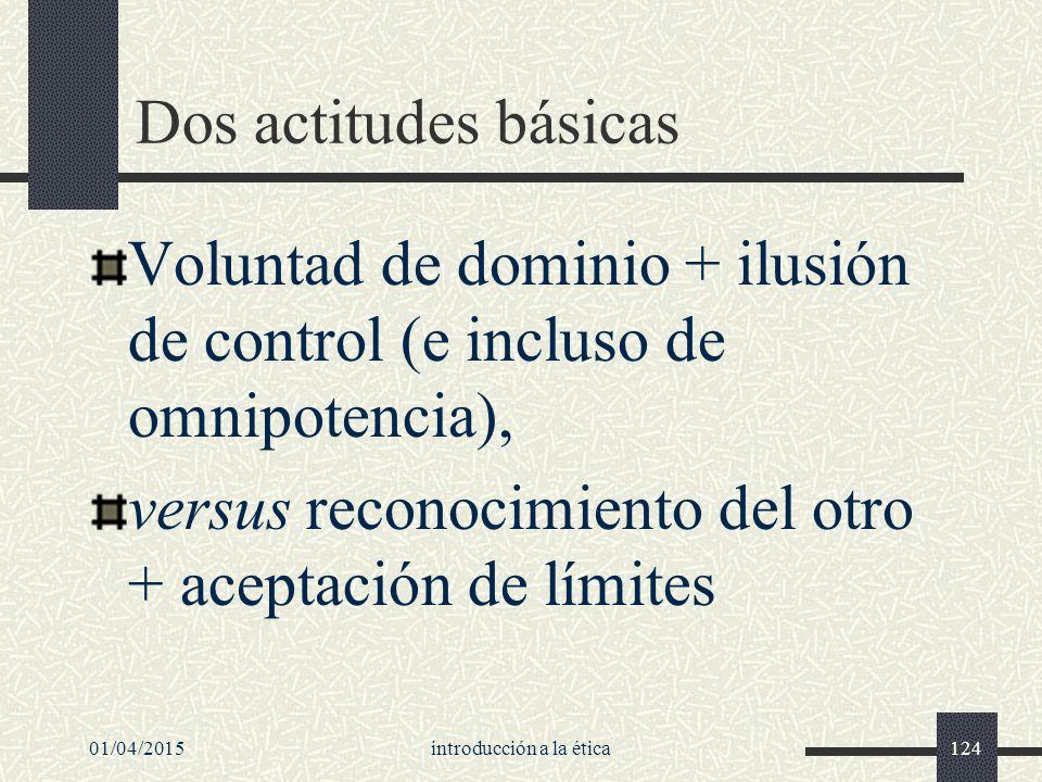 01/04/2015introducción a la ética124 Dos actitudes básicas Voluntad de dominio + ilusión de control (e incluso de omnipotencia), versus reconocimiento del otro + aceptación de límites