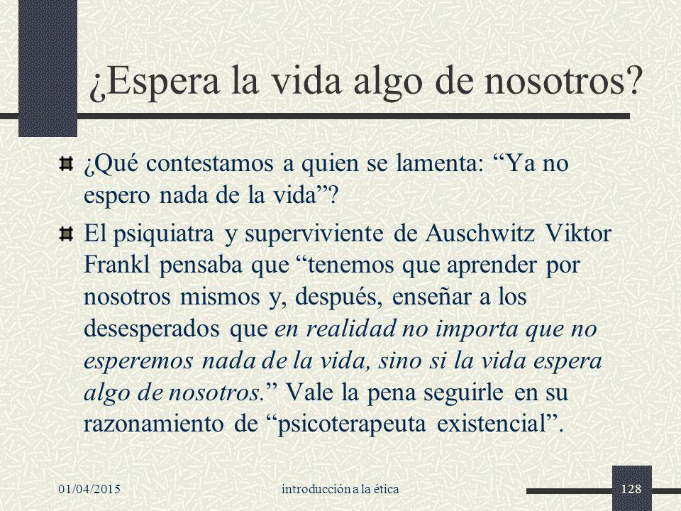 01/04/2015introducción a la ética128 ¿Espera la vida algo de nosotros.