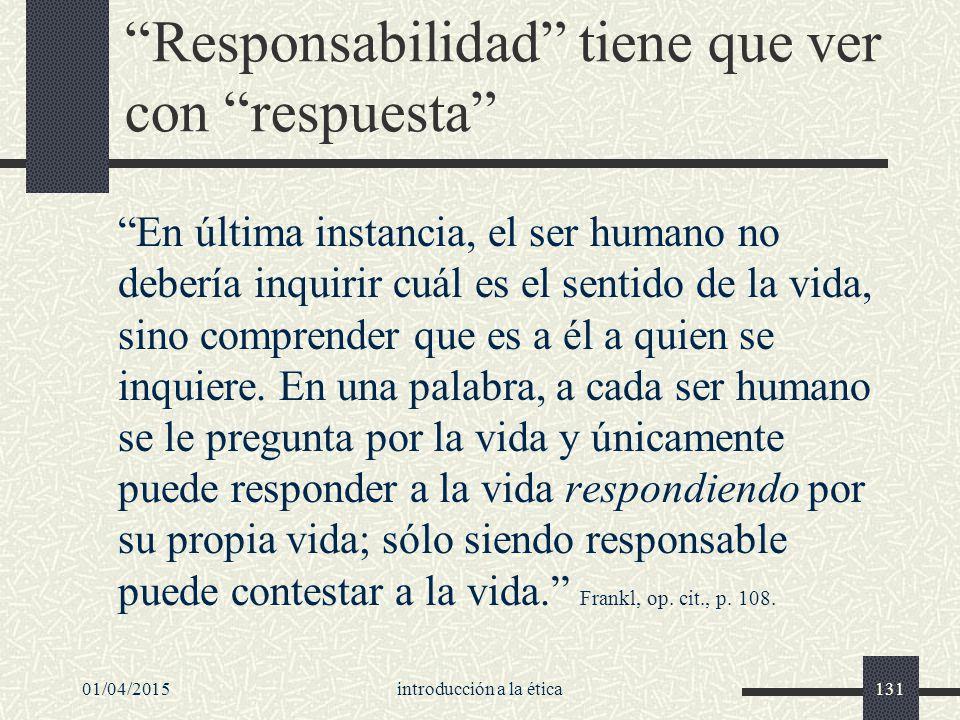 01/04/2015introducción a la ética131 Responsabilidad tiene que ver con respuesta En última instancia, el ser humano no debería inquirir cuál es el sentido de la vida, sino comprender que es a él a quien se inquiere.