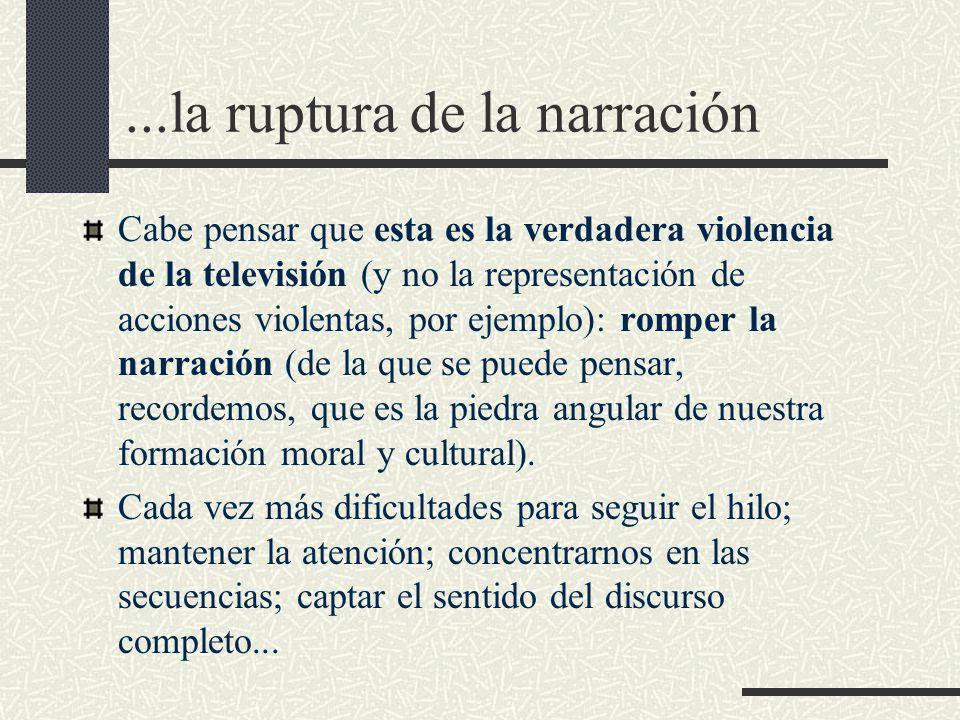 ...la ruptura de la narración Cabe pensar que esta es la verdadera violencia de la televisión (y no la representación de acciones violentas, por ejemplo): romper la narración (de la que se puede pensar, recordemos, que es la piedra angular de nuestra formación moral y cultural).