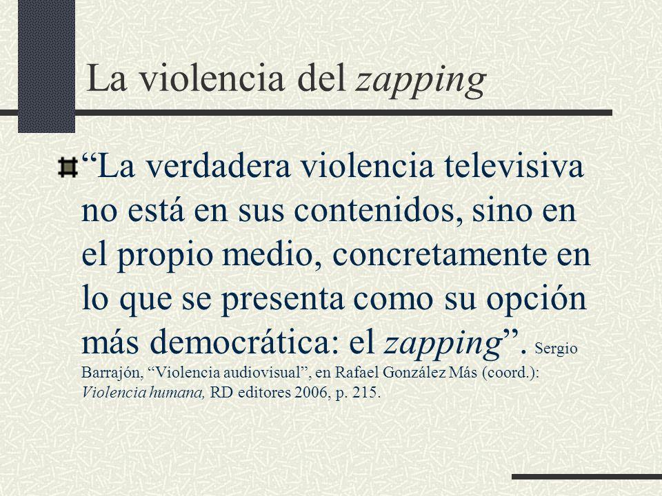 La violencia del zapping La verdadera violencia televisiva no está en sus contenidos, sino en el propio medio, concretamente en lo que se presenta como su opción más democrática: el zapping .