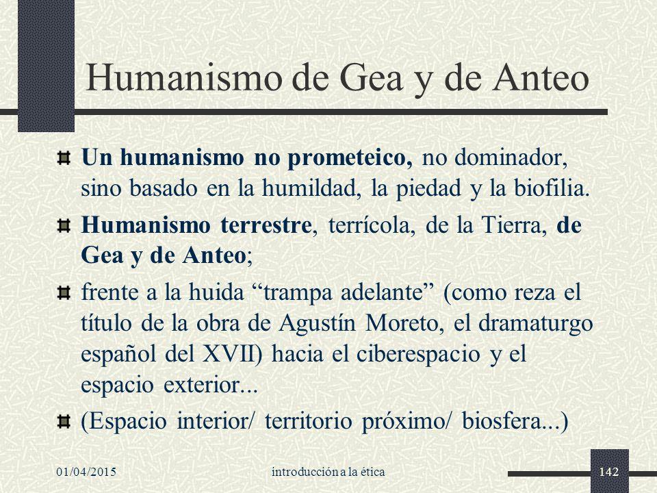 01/04/2015introducción a la ética142 Humanismo de Gea y de Anteo Un humanismo no prometeico, no dominador, sino basado en la humildad, la piedad y la biofilia.