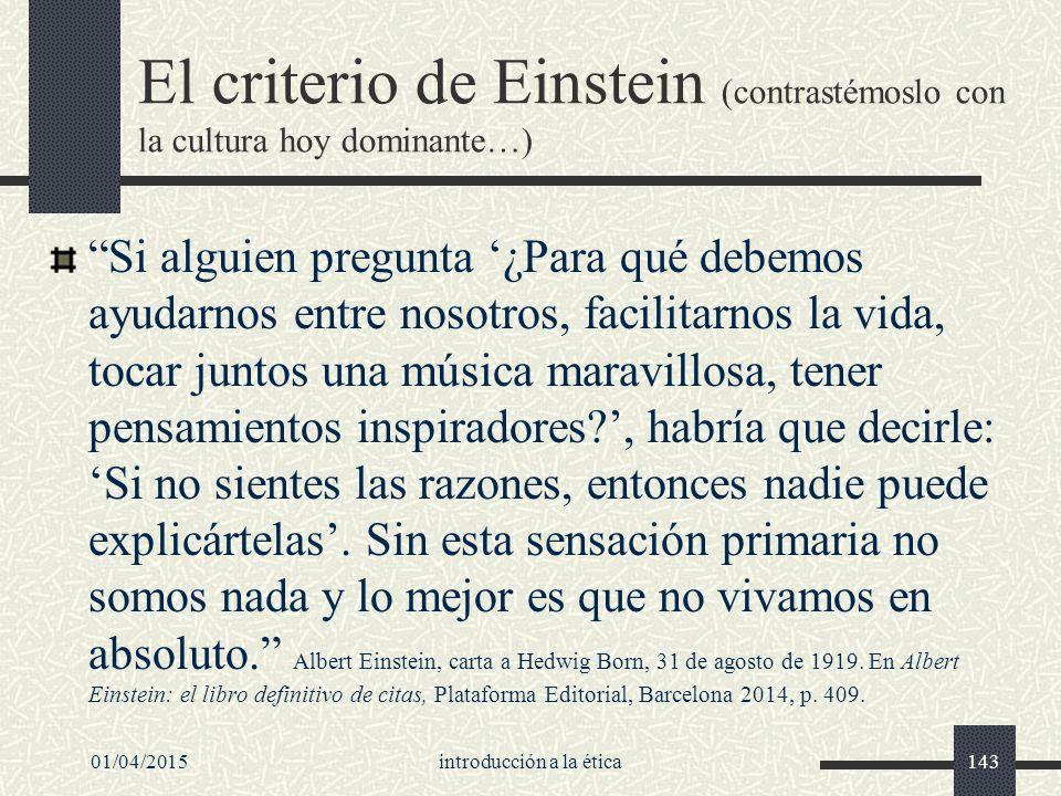 El criterio de Einstein (contrastémoslo con la cultura hoy dominante…) Si alguien pregunta '¿Para qué debemos ayudarnos entre nosotros, facilitarnos la vida, tocar juntos una música maravillosa, tener pensamientos inspiradores ', habría que decirle: 'Si no sientes las razones, entonces nadie puede explicártelas'.