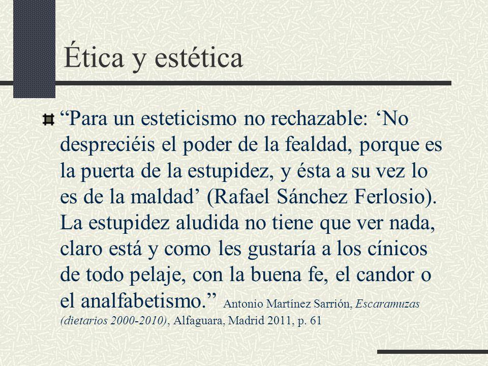 Ética y estética Para un esteticismo no rechazable: 'No despreciéis el poder de la fealdad, porque es la puerta de la estupidez, y ésta a su vez lo es de la maldad' (Rafael Sánchez Ferlosio).