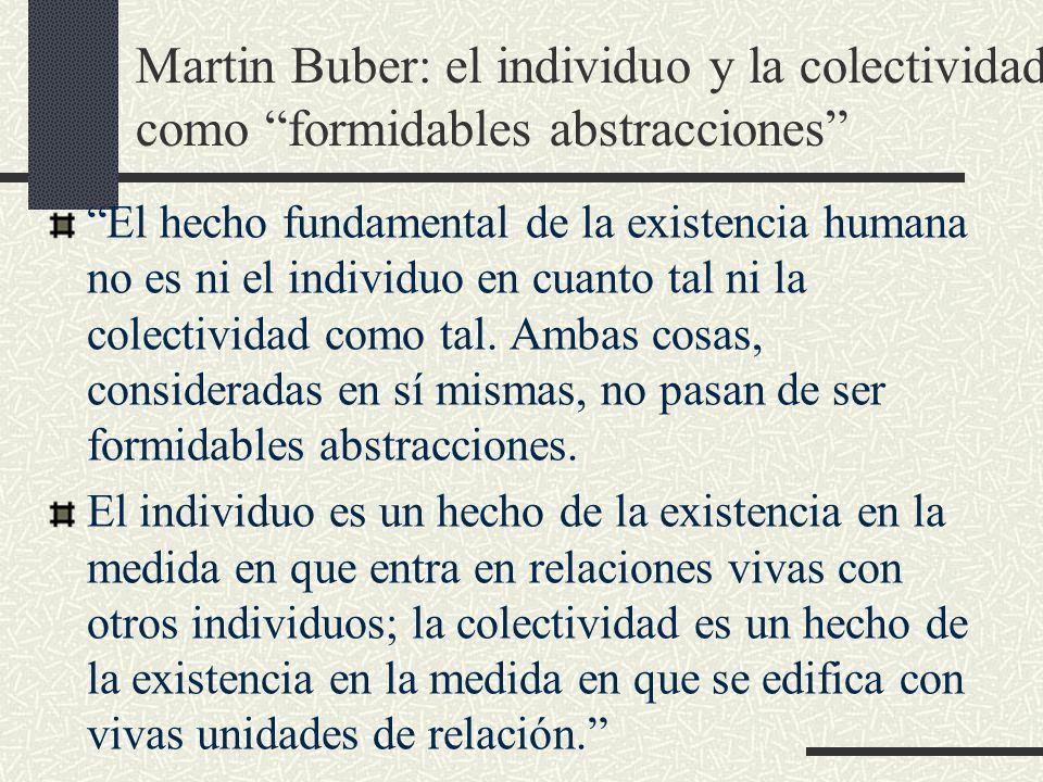 Martin Buber: el individuo y la colectividad como formidables abstracciones El hecho fundamental de la existencia humana no es ni el individuo en cuanto tal ni la colectividad como tal.