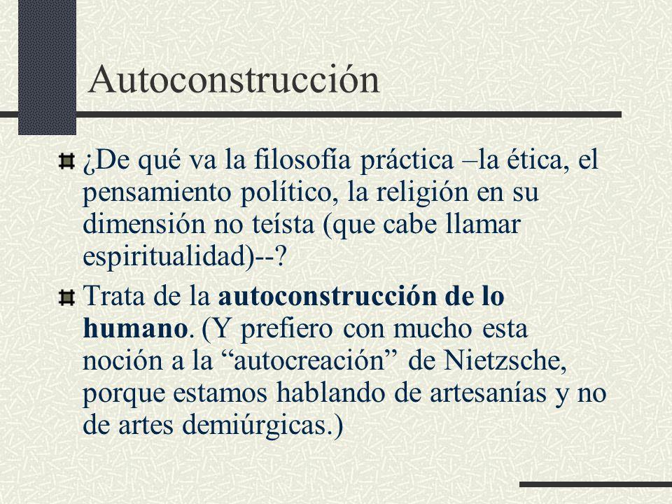 Autoconstrucción ¿De qué va la filosofía práctica –la ética, el pensamiento político, la religión en su dimensión no teísta (que cabe llamar espiritualidad)--.