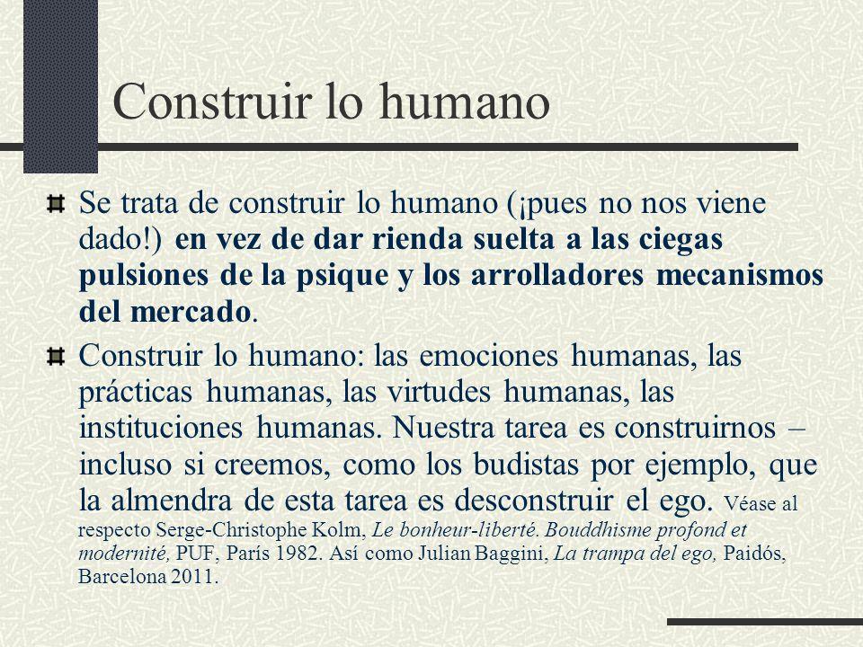 Construir lo humano Se trata de construir lo humano (¡pues no nos viene dado!) en vez de dar rienda suelta a las ciegas pulsiones de la psique y los arrolladores mecanismos del mercado.