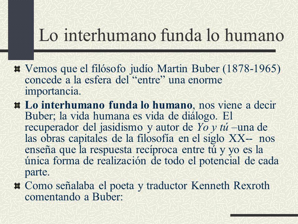 Lo interhumano funda lo humano Vemos que el filósofo judío Martin Buber (1878-1965) concede a la esfera del entre una enorme importancia.