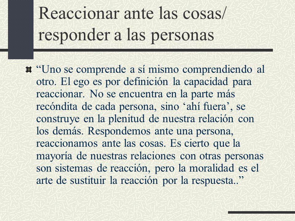 Reaccionar ante las cosas/ responder a las personas Uno se comprende a sí mismo comprendiendo al otro.